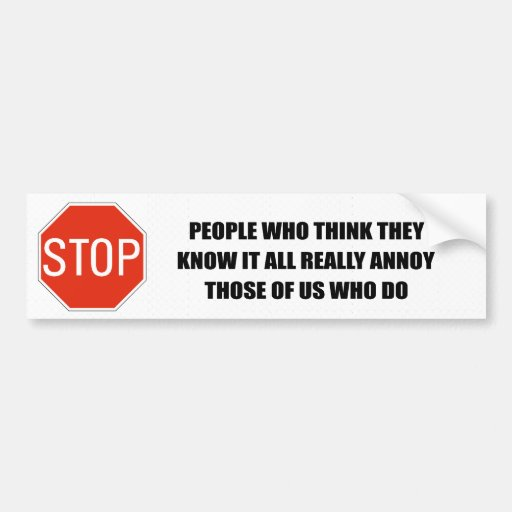 PEOPLE WHO THINK THEY KNOW EVERYTHING ANNOY THOSE  BUMPER STICKERS
