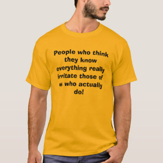 People who think they know everything really ir... T-Shirt