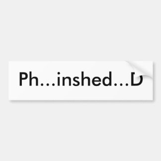 Ph...inshed...D Bumper Sticker