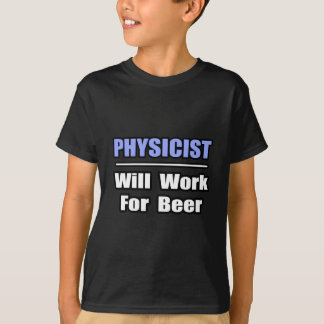 Physicist...Will Work For Beer T-Shirt