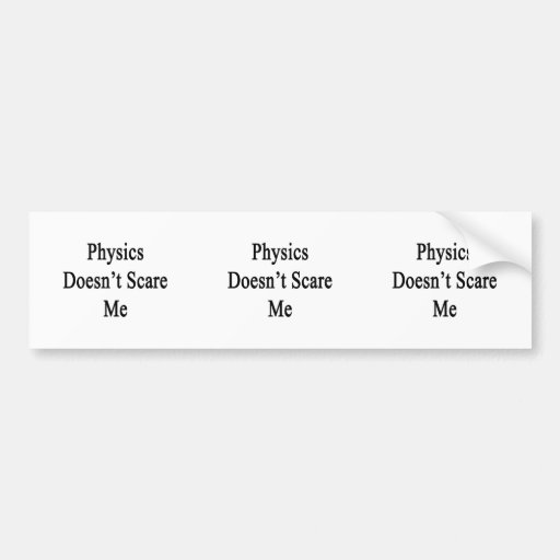 Physics Doesn't Scare Me Bumper Sticker