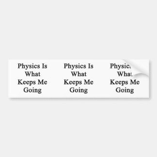 Physics Is What Keeps Me Going Bumper Sticker