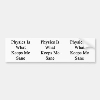 Physics Is What Keeps Me Sane Bumper Sticker