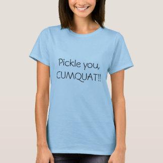 Pickle you, CUMQUAT!! T-Shirt