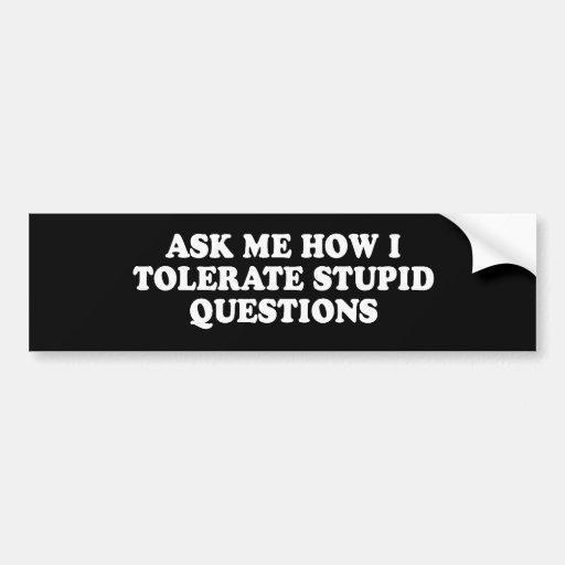 Pickup Line - ASK ME HOW I TOLERATE STUPID QUESTIO Bumper Sticker