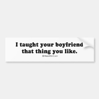 """PICKUP LINES - """"I taught your boyfriend that thing Bumper Stickers"""