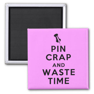 Pin Crap and Waste Time Square Magnet