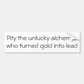 Pity the unlucky alchemist ... bumper sticker