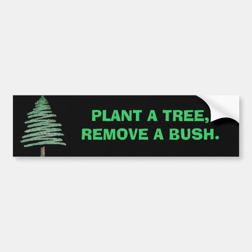Plant a tree, remove a bush. bumper stickers