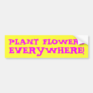 PLANT FLOWERS EVERYWHERE! BUMPER STICKER