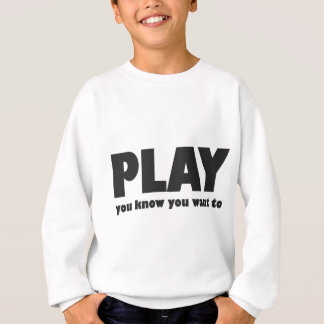 Play - you know you want to sweatshirt