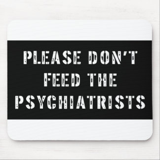 Please Don t Feed The Psychiatrists Mousepads