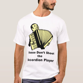 Please Don't Shoot the Accordion Player T-Shirt