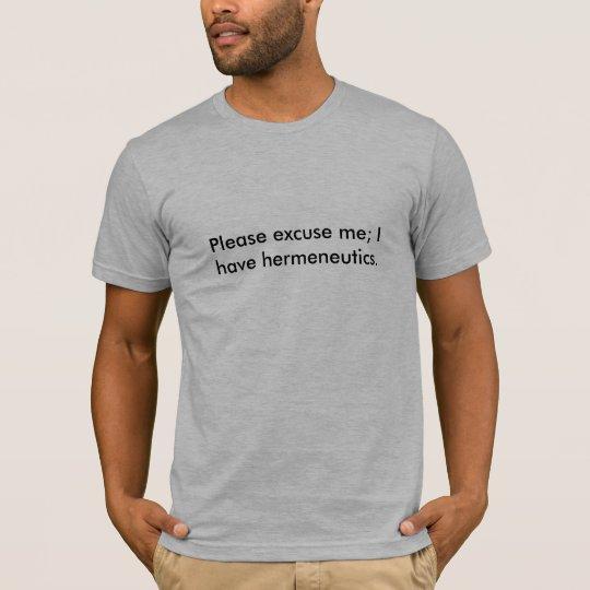 Please excuse me; I have hermeneutics. T-Shirt