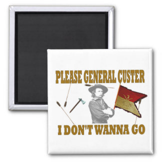 PLEASE GENERAL CUSTER I DON'T WANNA GO SQUARE MAGNET
