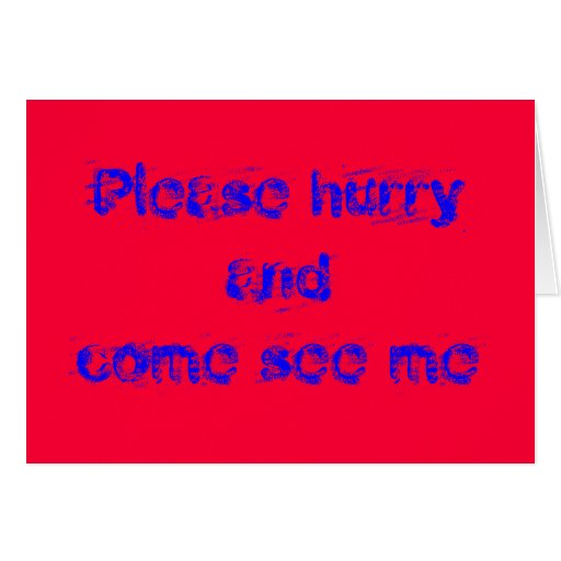 Please hurry to see me greeting cards