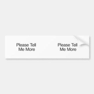 Please Tell Me More Bumper Stickers