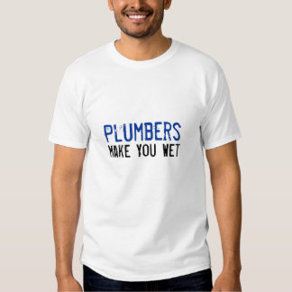 Plumbers Make You Wet T Shirts