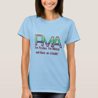 PMA, I'm Positive, I'm Mental and have an Attitude T-Shirt