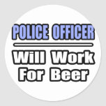 Police Officer...Will Work For Beer Round Stickers