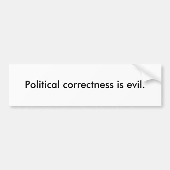 Political correctness is evil. bumper sticker