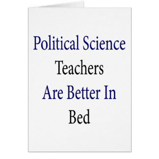 Political Science Teachers Are Better In Bed Greeting Card