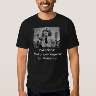 Politicians :The strongest argument for monarchy T Shirts