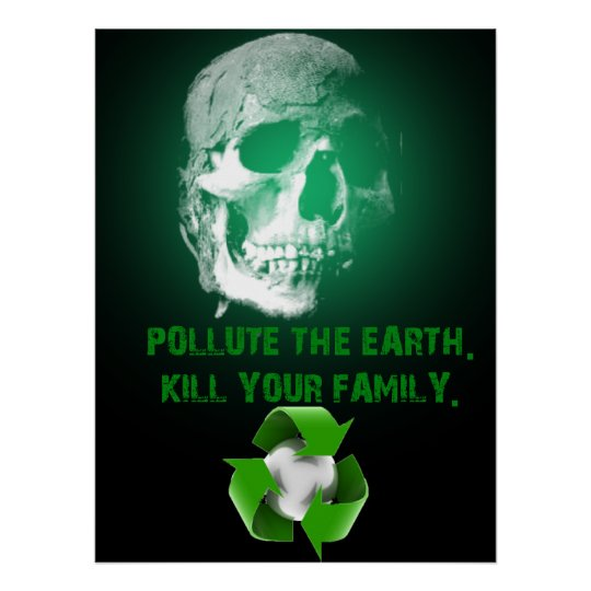 Pollute The Earth. Kill Your Family. Poster