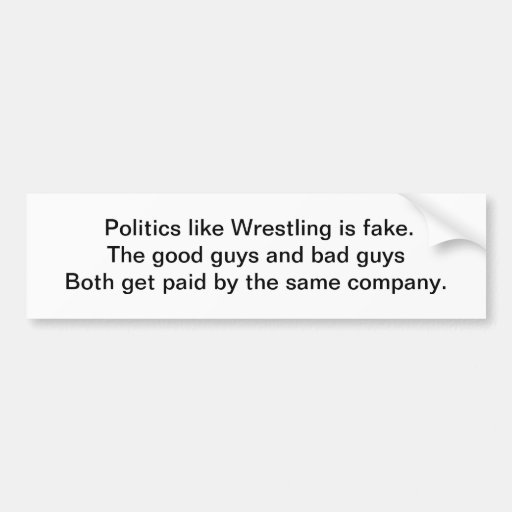 Poltics ilike Wrestling is fake.The good guys a... Bumper Stickers