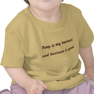 Poop is my business, and business is good tshirts