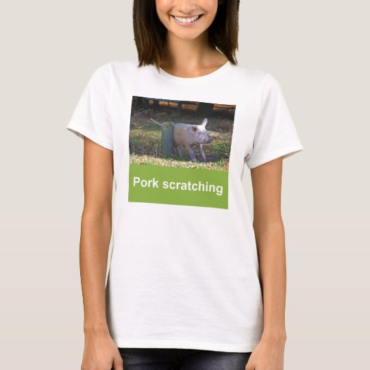 Pork scratching T-shirt