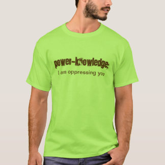 Power-Knowledge: I am oppressing you T-Shirt