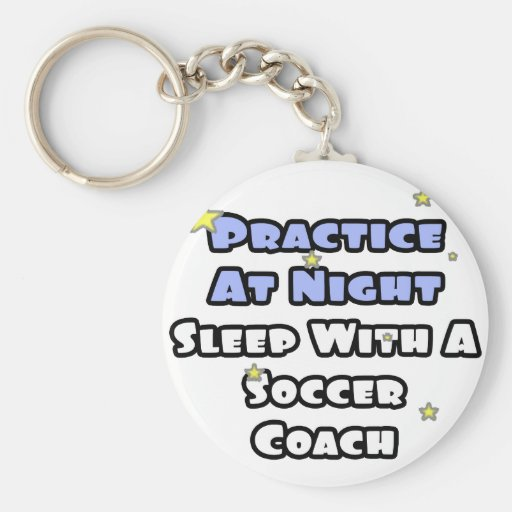 Practice At Night...Sleep With a Soccer Coach Key Chains