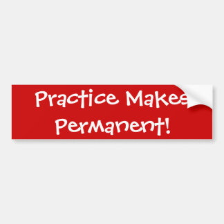 Practice Makes Permanent! Bumper Sticker