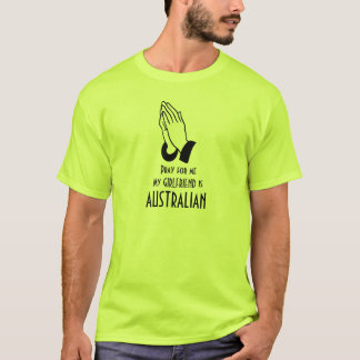 Pray for me my girlfriend is Australian t-shirt