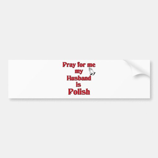 Pray for me my Husband is Polish Bumper Sticker