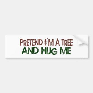 Pretend I'M A Tree Hug Me Bumper Sticker
