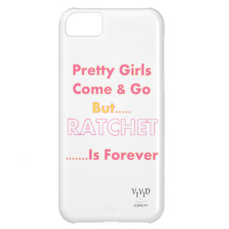 Pretty Girls Come & Go But Ratchet Is Forever iPhone 5C Case