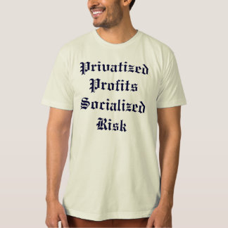 Privatized Profits Socialized Risk T-Shirt