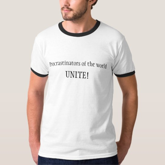 Procrastinators of the world, UNITE! T-Shirt