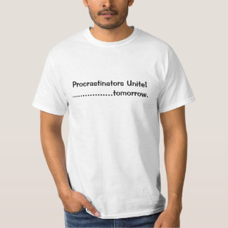 Procrastinators Unite!.... tomorrow. T-Shirt