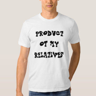 PRODUCT OF MY RELATIVES TSHIRT