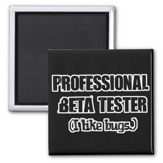professional beta tester (like bugs) magnet
