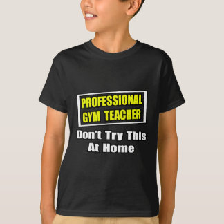Professional Gym Teacher...Don't Try At Home T-Shirt