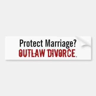 Protect Marriage? , Outlaw Divorce. - Customized Bumper Sticker