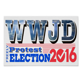 PROTEST election 2016 WWJD Poster