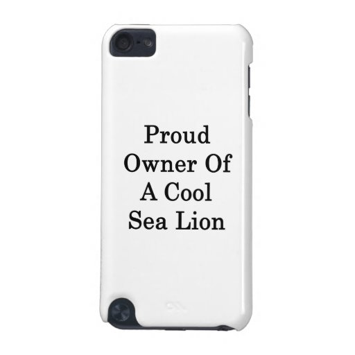 Proud Owner Of A Cool Sea Lion iPod Touch (5th Generation) Covers