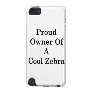 Proud Owner Of A Cool Zebra iPod Touch 5G Covers