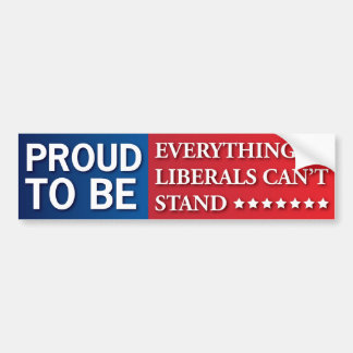 Proud to Be Everything Liberals Can't Stand! GOP! Bumper Sticker