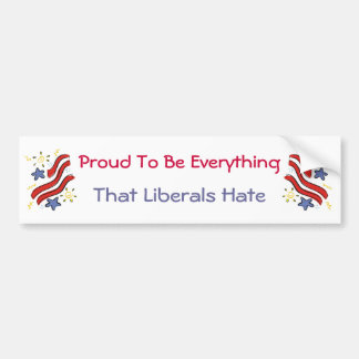 Proud To Be Everything Liberals Hate Bumper Sticke Car Bumper Sticker